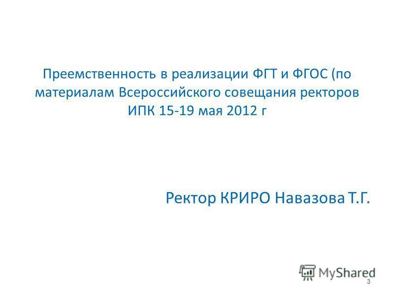 Преемственность в реализации ФГТ и ФГОС (по материалам Всероссийского совещания ректоров ИПК 15-19 мая 2012 г Ректор КРИРО Навазова Т.Г. 3