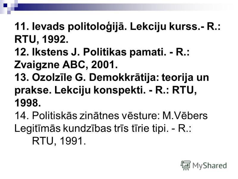 11. Ievads politoloģijā. Lekciju kurss.- R.: RTU, 1992. 12. Ikstens J. Politikas pamati. - R.: Zvaigzne ABC, 2001. 13. Ozolzīle G. Demokkrātija: teorija un prakse. Lekciju konspekti. - R.: RTU, 1998. 14. Politiskās zinātnes vēsture: M.Vēbers Legitīmā