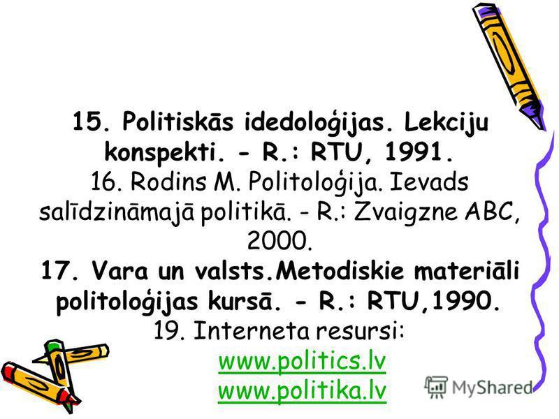 15. Politiskās idedoloģijas. Lekciju konspekti. - R.: RTU, 1991. 16. Rodins M. Politoloģija. Ievads salīdzināmajā politikā. - R.: Zvaigzne ABC, 2000. 17. Vara un valsts.Metodiskie materiāli politoloģijas kursā. - R.: RTU,1990. 19. Interneta resursi: