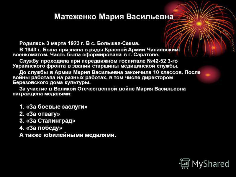 Родилась 3 марта 1923 г. В с. Большая-Сакма. В 1943 г. Была признана в ряды Красной Армии Чапаевским военкоматом. Часть была сформирована в г. Саратове. Службу проходила при передвижном госпитале 42-52 3-го Украинского фронта в звании старшины медици