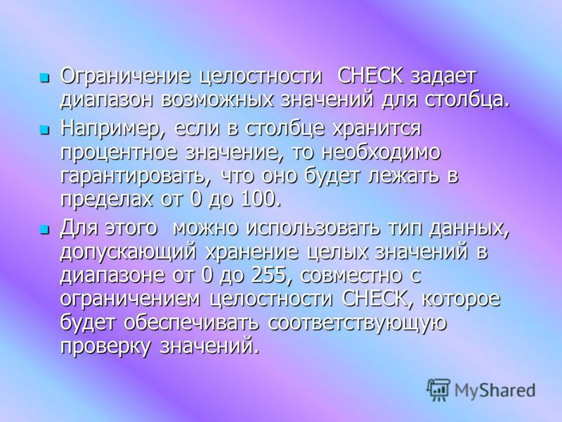 Ограничение целостности CHECK задает диапазон возможных значений для столбца. Ограничение целостности CHECK задает диапазон возможных значений для столбца. Например, если в столбце хранится процентное значение, то необходимо гарантировать, что оно бу