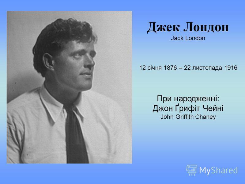 Джек Лондон Jack London 12 січня 1876 – 22 листопада 1916 При народженні: Джон Ґрифіт Чейні John Griffith Chaney