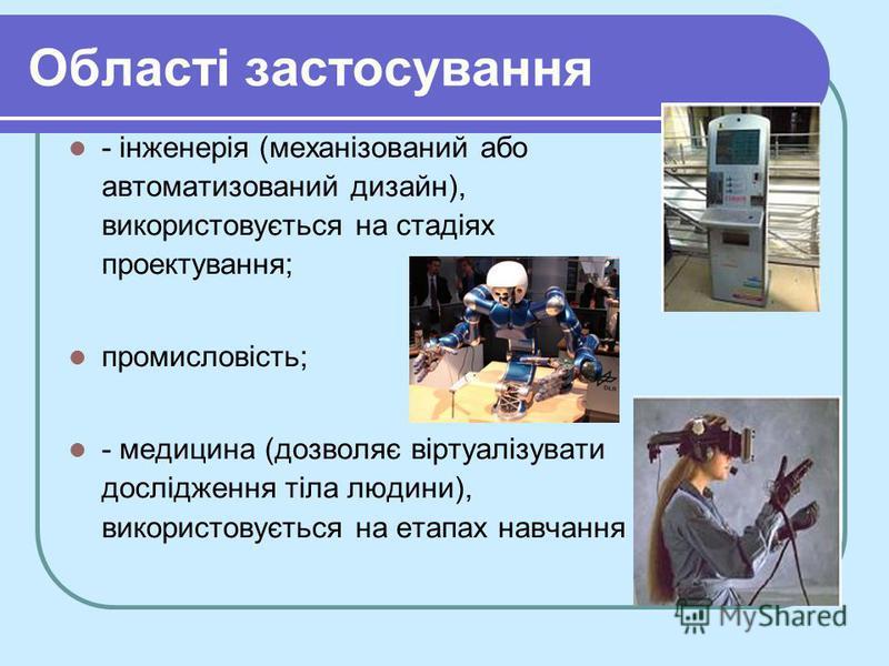 Області застосування - інженерія (механізований або автоматизований дизайн), використовується на стадіях проектування; промисловість; - медицина (дозволяє віртуалізувати дослідження тіла людини), використовується на етапах навчання
