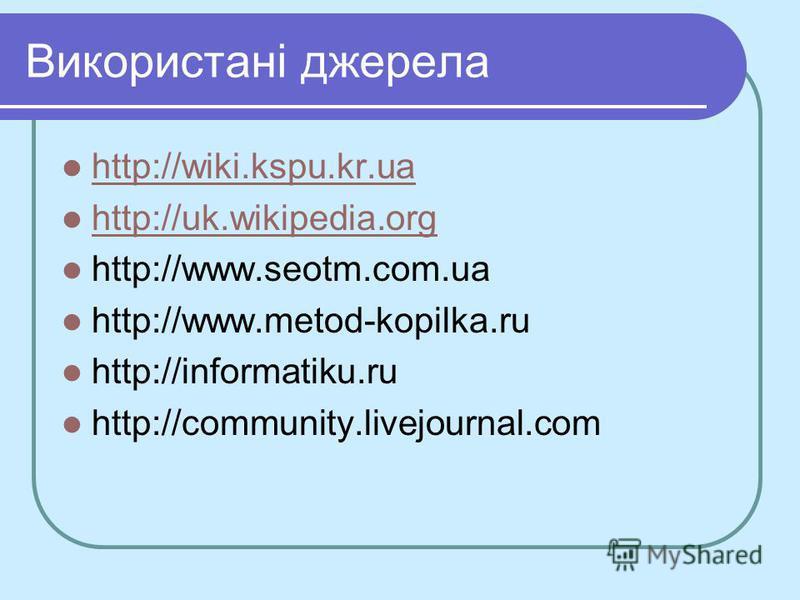 Використані джерела http://wiki.kspu.kr.ua http://wiki.kspu.kr.ua http://uk.wikipedia.org http://www.seotm.com.ua http://www.metod-kopilka.ru http://informatiku.ru http://community.livejournal.com