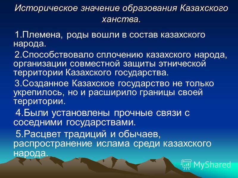 1.Племена, роды вошли в состав казахского народа. 2. Способствовало сплочению казахского народа, организации совместной защиты этнической территории Казахского государства. 3. Созданное Казахское государство не только укрепилось, но и расширило грани
