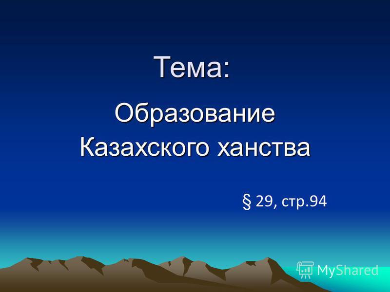 Тема: Тема: Образование Казахского ханства § 29, стр.94