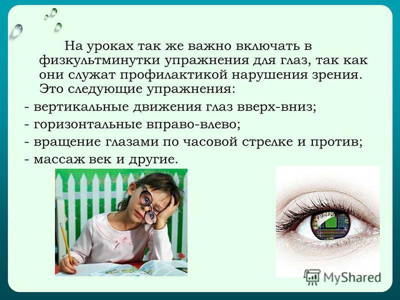 На уроках так же важно включать в физкультминутки упражнения для глаз, так как они служат профилактикой нарушения зрения. Это следующие упражнения: - вертикальные движения глаз вверх-вниз; - горизонтальные вправо-влево; - вращение глазами по часовой