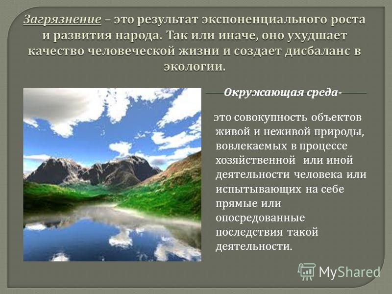 это совокупность объектов живой и неживой природы, вовлекаемых в процессе хозяйственной или иной деятельности человека или испытывающих на себе прямые или опосредованные последствия такой деятельности. Окружающая среда -