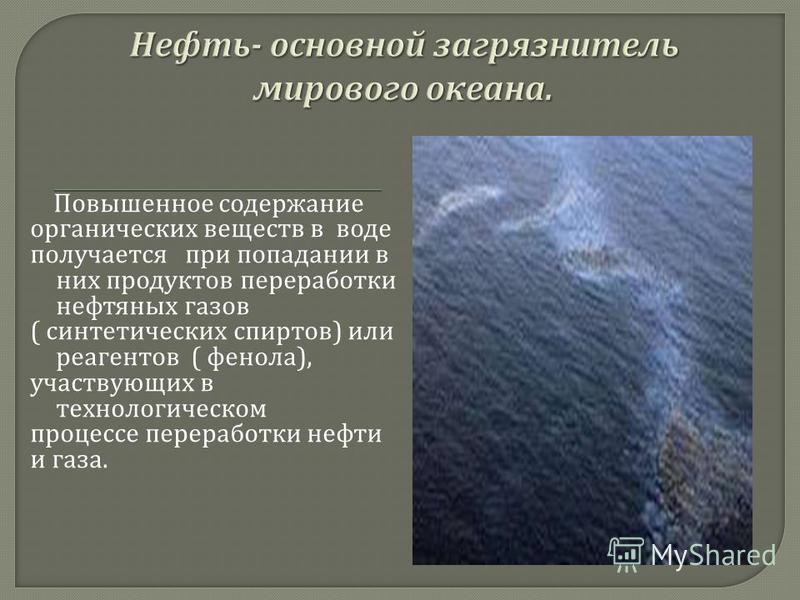 Повышенное содержание органических веществ в воде получается при попадании в них продуктов переработки нефтяных газов ( синтетических спиртов ) или реагентов ( фенола ), участвующих в технологическом процессе переработки нефти и газа.