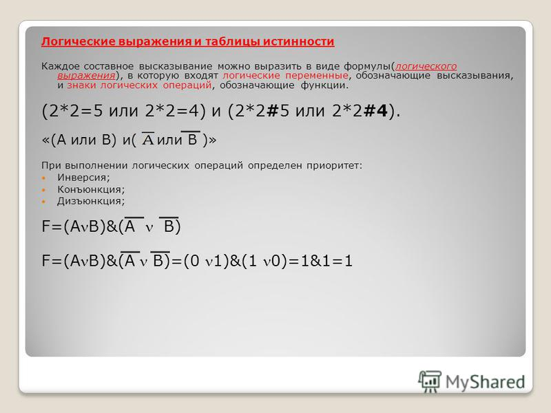 Логические выражения и таблицы истинности Каждое составное высказывание можно выразить в виде формулы(логического выражения), в которую входят логические переменные, обозначающие высказывания, и знаки логических операций, обозначающие функции. (2*2=5