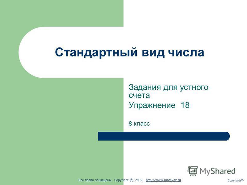 Стандартный вид числа Задания для устного счета Упражнение 18 8 класс Все права защищены. Copyright 2009. http://www.mathvaz.ruhttp://www.mathvaz.ru с Copyright с
