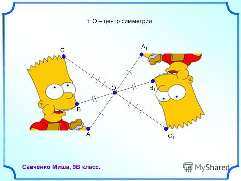 O A C1C1 A1A1 B B1B1 C Савченко Миша, 9В класс. т. О – центр симметрии