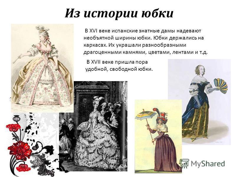 Из истории юбки В XVI веке испанские знатные дамы надевают необъятной ширины юбки. Юбки держались на каркасах. Их украшали разнообразными драгоценными камнями, цветами, лентами и т.д. В XVII веке пришла пора удобной, свободной юбки.