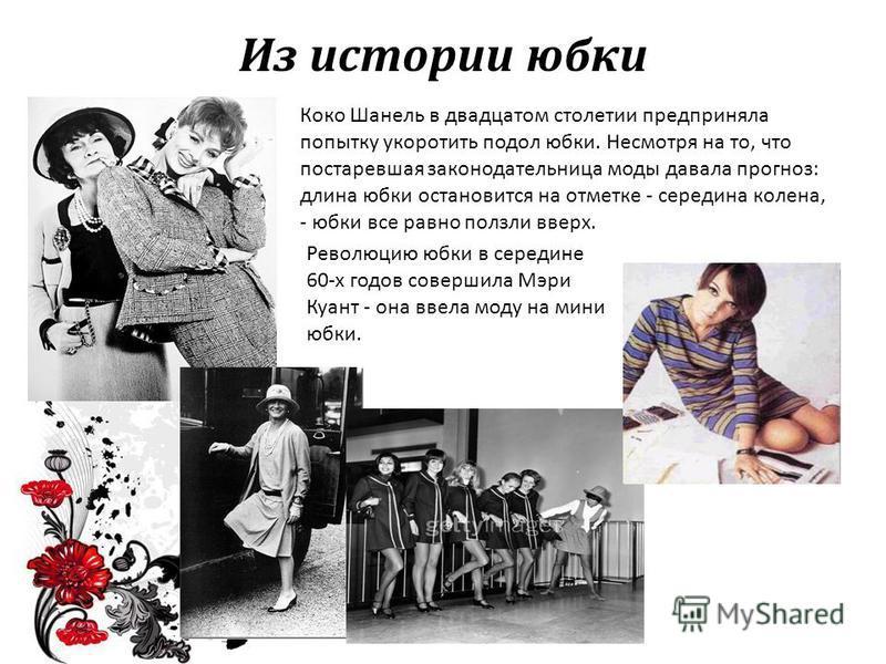 Из истории юбки Коко Шанель в двадцатом столетии предприняла попытку укоротить подол юбки. Несмотря на то, что постаревшая законодательница моды давала прогноз: длина юбки остановится на отметке - середина колена, - юбки все равно ползли вверх. Револ