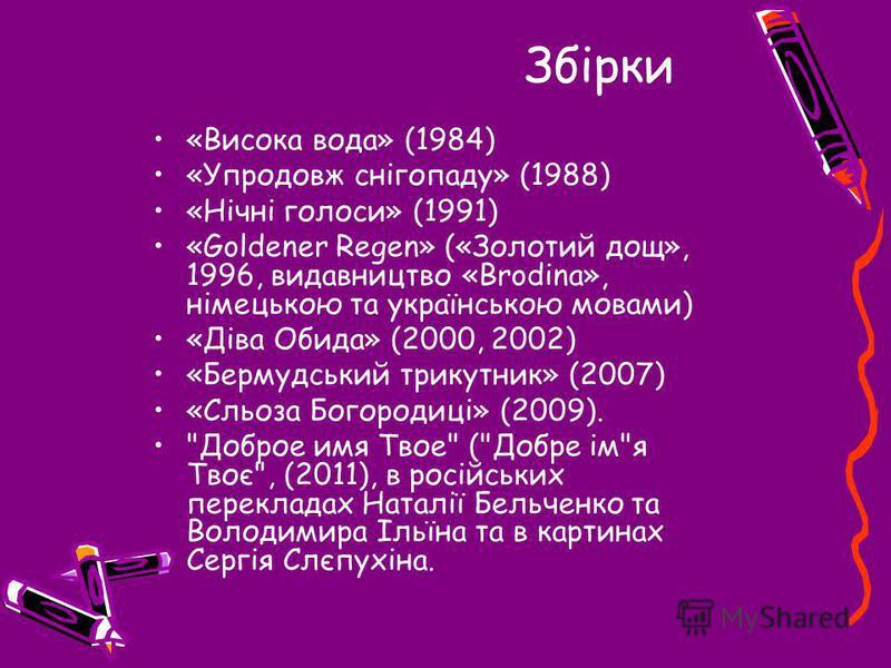 Збірки «Висока вода» (1984) «Упродовж снігопаду» (1988) «Нічні голоси» (1991) «Goldener Regen» («Золотий дощ», 1996, видавництво «Brodina», німецькою та українською мовами) «Діва Обида» (2000, 2002) «Бермудський трикутник» (2007) «Сльоза Богородиці»