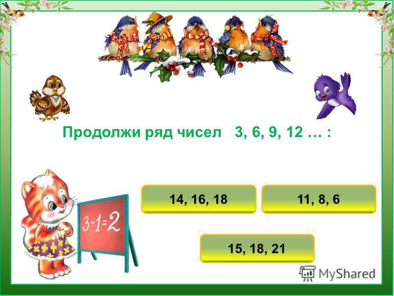 Продолжи ряд чисел 3, 6, 9, 12 … : 15, 18, 21 11, 8, 614, 16, 18