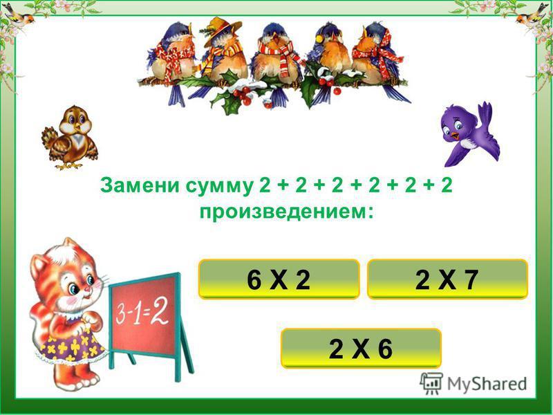 Замени сумму 2 + 2 + 2 + 2 + 2 + 2 произведением: 2 Х 6 2 Х 76 Х 2