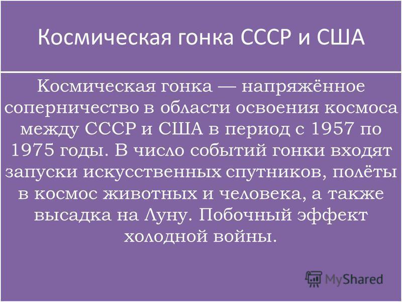Космическая гонка СССР и США Космическая гонка напряжённое соперничество в области освоения космоса между СССР и США в период с 1957 по 1975 годы. В число событий гонки входят запуски искусственных спутников, полёты в космос животных и человека, а та