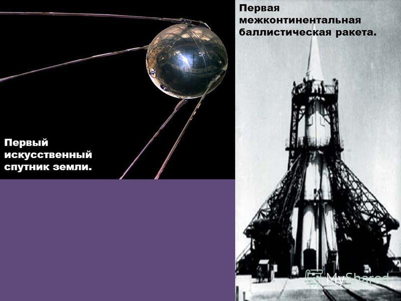 а Первая межконтинентальная баллистическая ракета. Первый искусственный спутник земли.