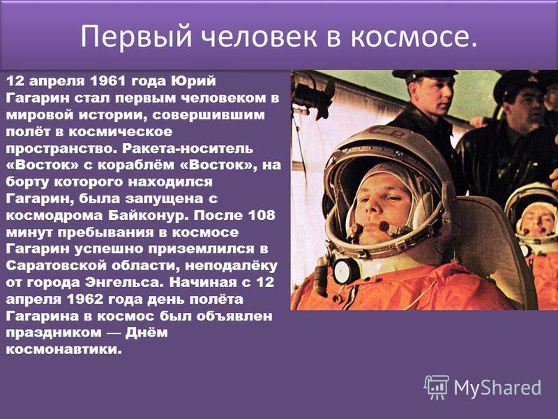 Первый человек в космосе. 12 апреля 1961 года Юрий Гагарин стал первым человеком в мировой истории, совершившим полёт в космическое пространство. Ракета-носитель «Восток» с кораблём «Восток», на борту которого находился Гагарин, была запущена с космо