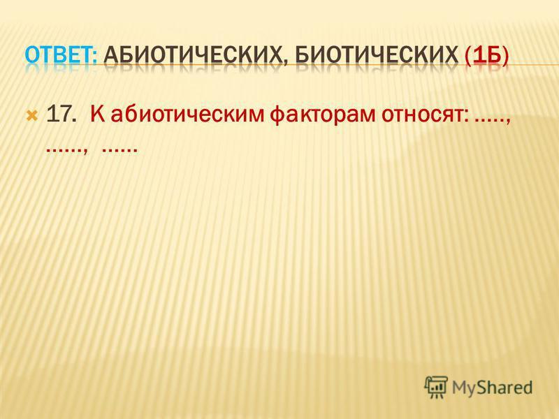 17. К абиотическим факторам относят: ….., ……, ……