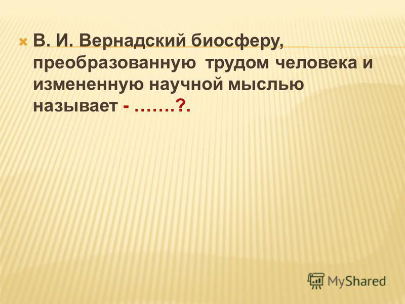 В. И. Вернадский биосферу, преобразованную трудом человека и измененную научной мыслью называет - …….?.