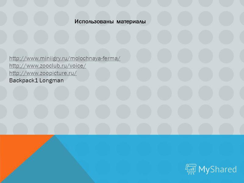 Использованы материалы http://www.miniigry.ru/molochnaya-ferma/ http://www.zooclub.ru/voice/ http://www.zoopicture.ru/ Backpack1 Longman