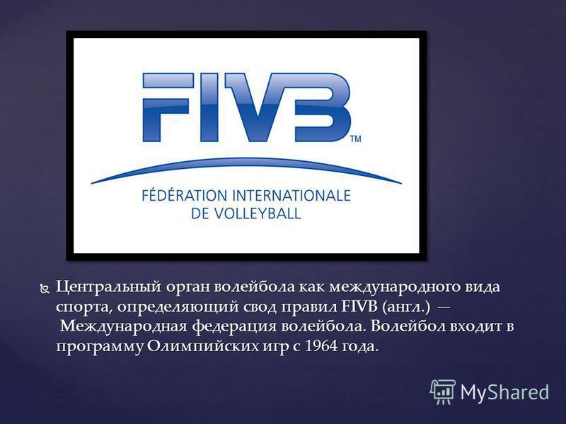 Центральный орган волейбола как международного вида спорта, определяющий свод правил FIVB (англ.) Международная федерация волейбола. Волейбол входит в программу Олимпийских игр с 1964 года. Центральный орган волейбола как международного вида спорта,