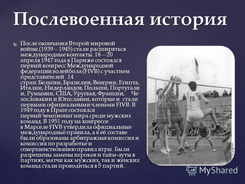 После окончания Второй мировой войны (19391945) стали расширяться международные контакты. 1820 апреля 1947 года в Париже состоялся первый конгресс Международной федерации волейбола (FIVB) с участием представителей 14 стран: Бельгии, Бразилии, Венгрии