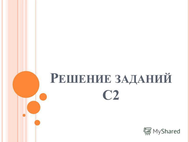 Р ЕШЕНИЕ ЗАДАНИЙ С2