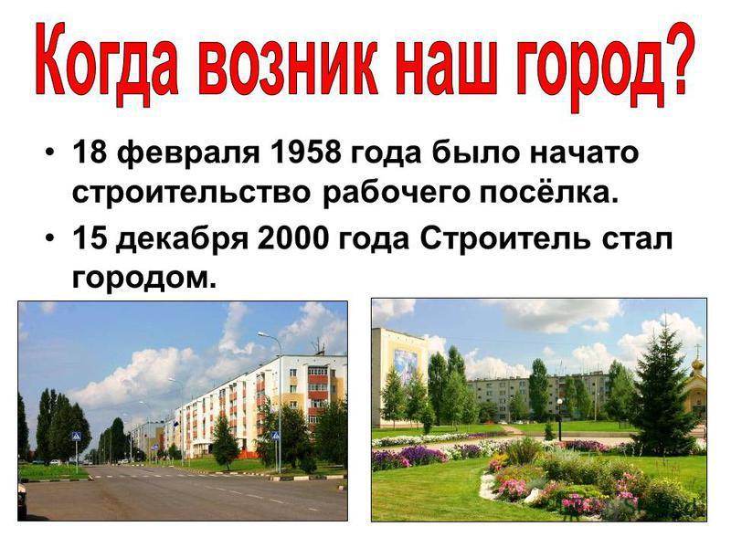 18 февраля 1958 года было начато строительство рабочего посёлка. 15 декабря 2000 года Строитель стал городом.