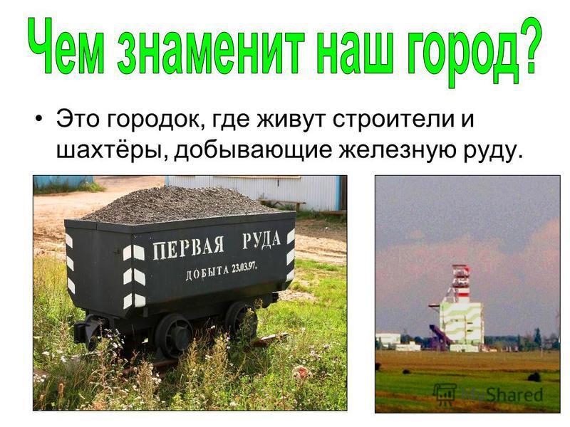 Это городок, где живут строители и шахтёры, добывающие железную руду.