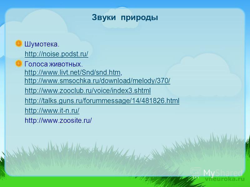 Звуки природы Шумотека. http://noise.podst.ru/ Голоса животных. http://www.livt.net/Snd/snd.htm, http://www.smsochka.ru/download/melody/370/ http://www.livt.net/Snd/snd.htm http://www.smsochka.ru/download/melody/370/ http://www.zooclub.ru/voice/index