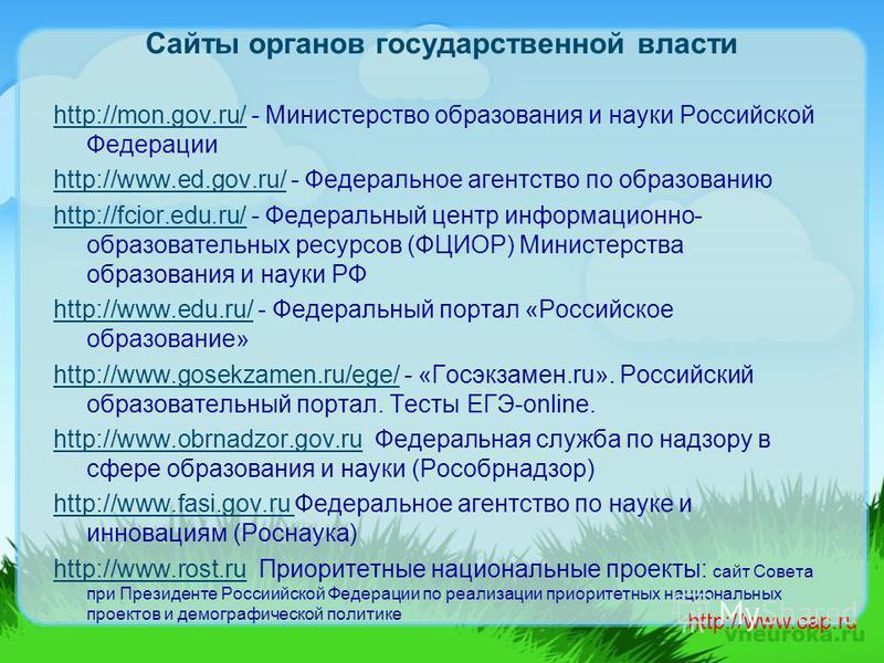 Сайты органов государственной власти http://mon.gov.ru/http://mon.gov.ru/ - Министерство образования и науки Российской Федерации http://www.ed.gov.ru/http://www.ed.gov.ru/ - Федеральное агентство по образованию http://fcior.edu.ru/http://fcior.edu.r