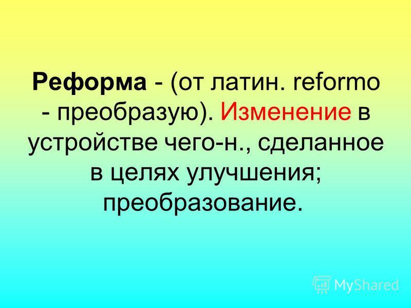 Реформа - (от латин. reformo - преобразую). Изменение в устройстве чего-н., сделанное в целях улучшения; преобразование.