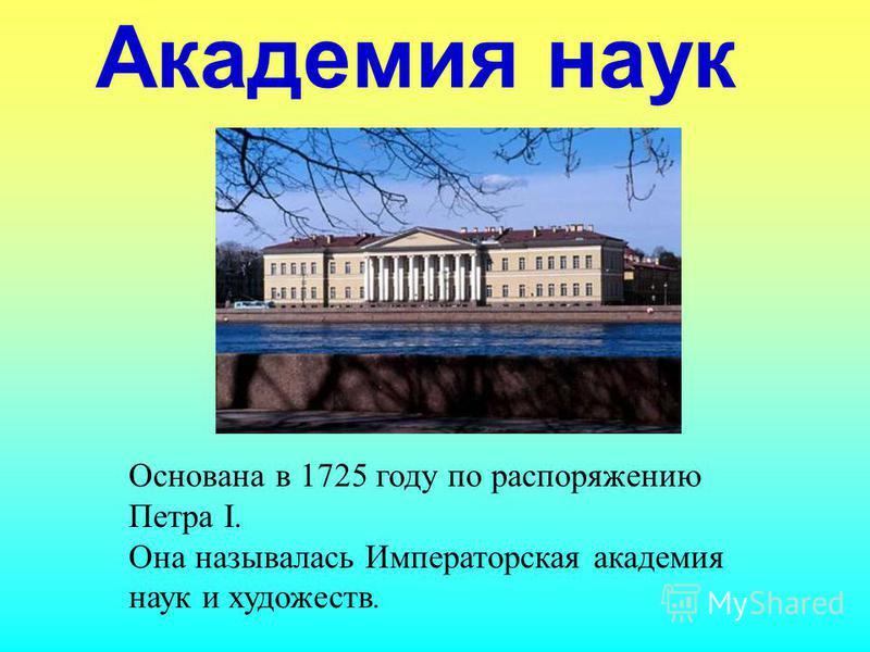 Академия наук Основана в 1725 году по распоряжению Петра I. Она называлась Императорская академия наук и художеств.