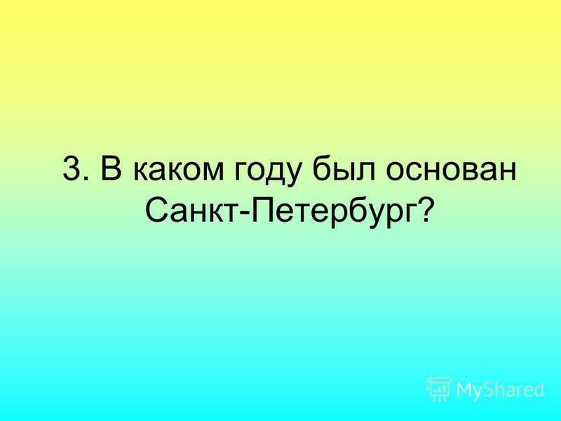 3. В каком году был основан Санкт-Петербург?