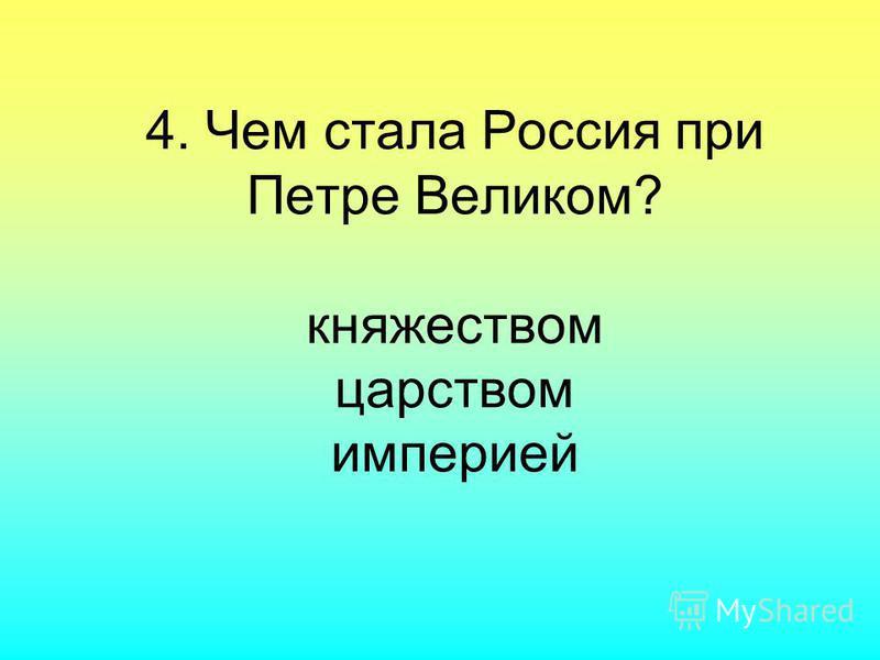 4. Чем стала Россия при Петре Великом? княжеством царством империей