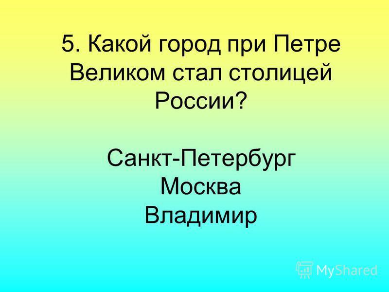 5. Какой город при Петре Великом стал столицей России? Санкт-Петербург Москва Владимир