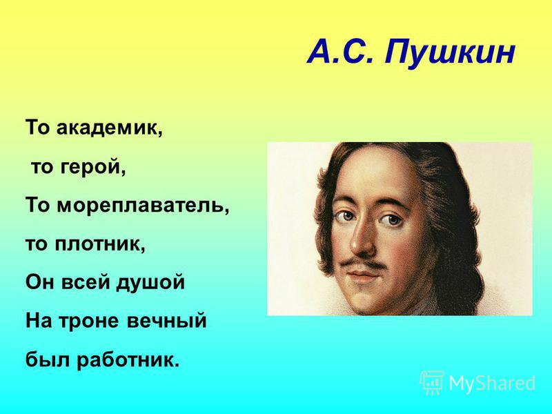 А.С. Пушкин То академик, то герой, То мореплаватель, то плотник, Он всей душой На троне вечный был работник.