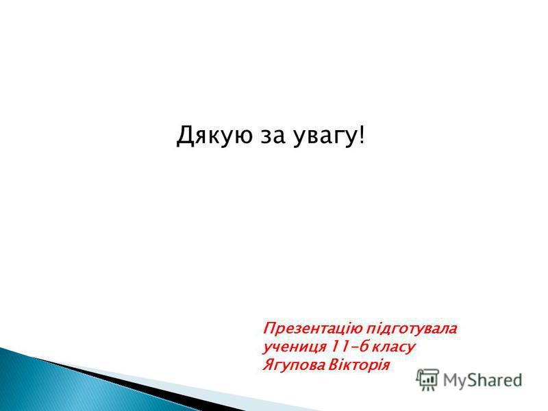 Презентацію підготувала учениця 11-б класу Ягупова Вікторія Дякую за увагу!