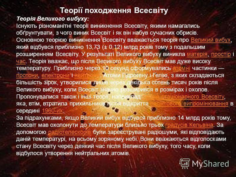 Теорії походження Всесвіту Теорія Великого вибуху: Існують різноманітні теорії виникнення Всесвіту, якими намагались обґрунтувати, з чого виник Всесвіт і як він набув сучасних обрисів. Основною теорією виникнення Всесвіту вважається теорія про Велики