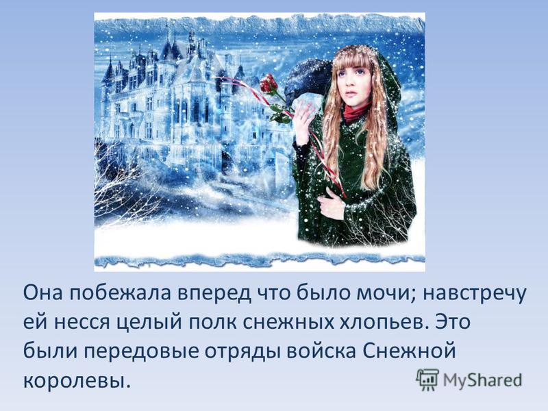 Она побежала вперед что было мочи; навстречу ей несся целый полк снежных хлопьев. Это были передовые отряды войска Снежной королевы.