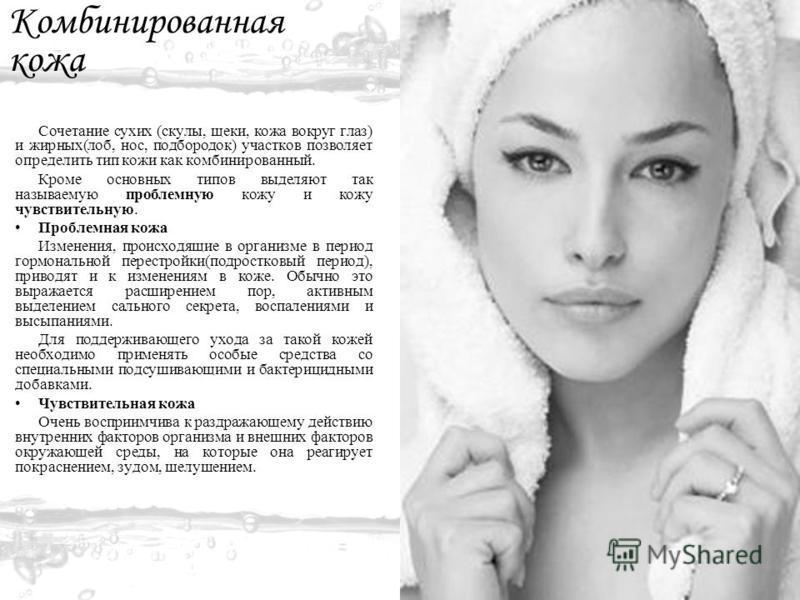 Комбинированная кожа Сочетание сухих (скулы, щеки, кожа вокруг глаз) и жирных(лоб, нос, подбородок) участков позволяет определить тип кожи как комбинированный. Кроме основных типов выделяют так называемую проблемную кожу и кожу чувствительную. Пробле