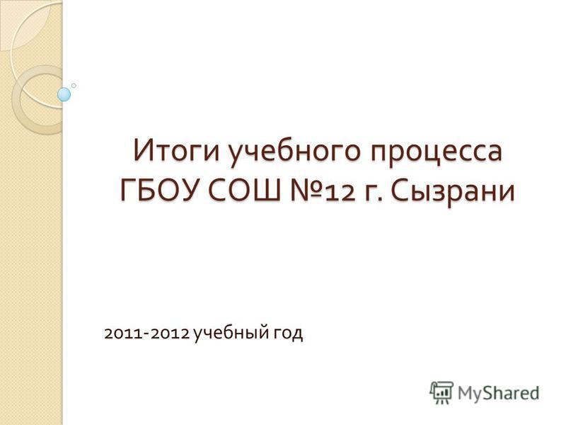 Итоги учебного процесса ГБОУ СОШ 12 г. Сызрани 2011-2012 учебный год