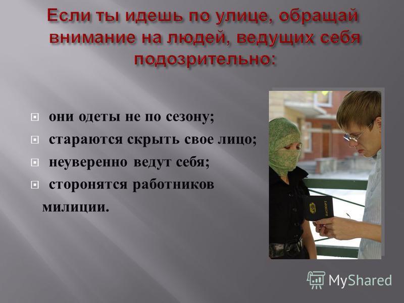 они одеты не по сезону ; стараются скрыть свое лицо ; неуверенно ведут себя ; сторонятся работников милиции.
