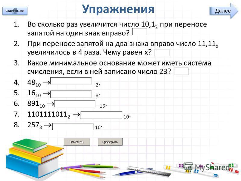 Упражнения 1. Во сколько раз увеличится число 10,1 2 при переносе запятой на один знак вправо? 2. При переносе запятой на два знака вправо число 11,11 x увеличилось в 4 раза. Чему равен x? 3. Какое минимальное основание может иметь система счисления,