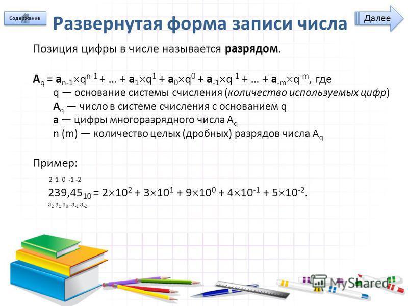 Развернутая форма записи числа Позиция цифры в числе называется разрядом. A q = a n-1 q n-1 + … + a 1 q 1 + a 0 q 0 + a -1 q -1 + … + a -m q -m, где q основание системы счисления (количество используемых цифр) A q число в системе счисления с основани