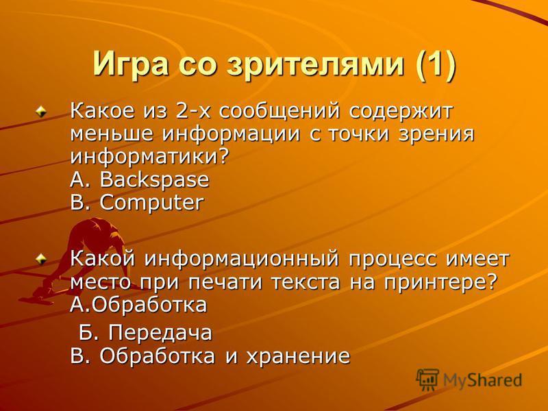 Игра со зрителями (1) Какое из 2-х сообщений содержит меньше информации с точки зрения информатики? А. Backspase B. Computer Какой информационный процесс имеет место при печати текста на принтере? А.Обработка Б. Передача В. Обработка и хранение Б. Пе