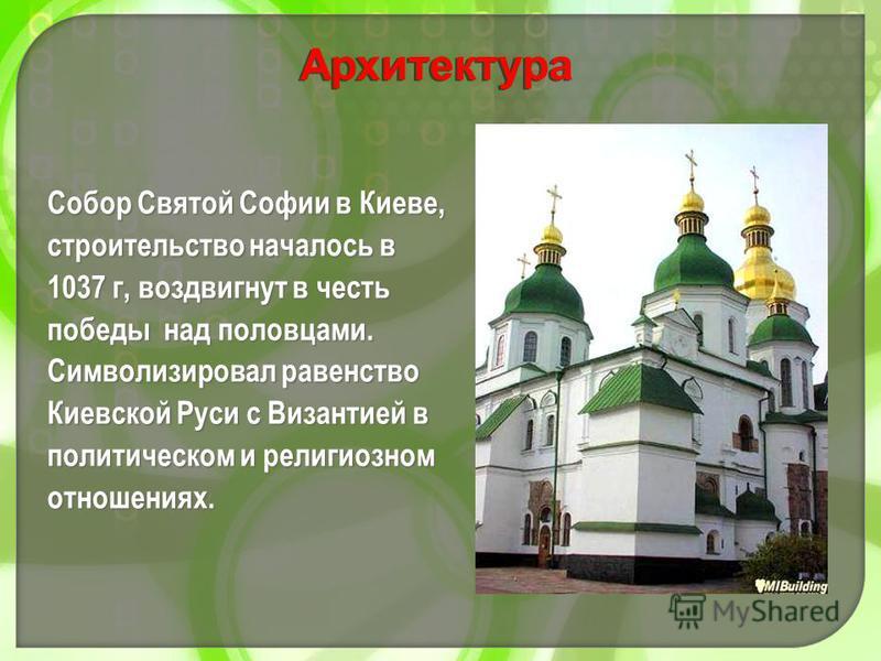 Собор Святой Софии в Киеве, строительство началось в 1037 г, воздвигнут в честь победы над половцами. Символизировал равенство Киевской Руси с Византией в политическом и религиозном отношениях. Архитектура